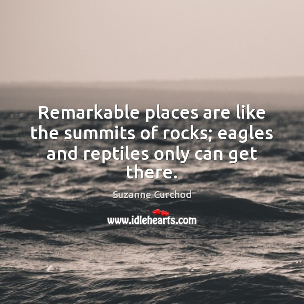 Remarkable places are like the summits of rocks; eagles and reptiles only can get there. Suzanne Curchod Picture Quote