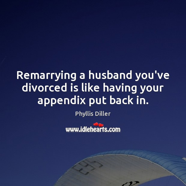 Remarrying a husband you've divorced is like having your appendix put back in. Phyllis Diller Picture Quote