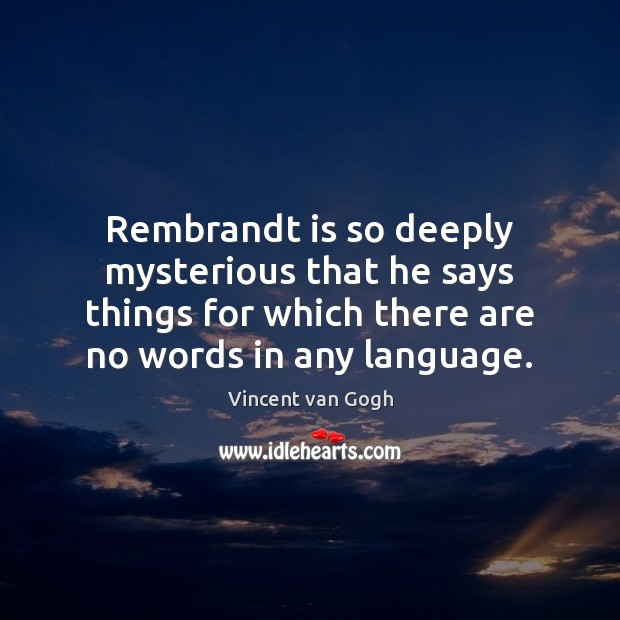 Rembrandt is so deeply mysterious that he says things for which there Vincent van Gogh Picture Quote