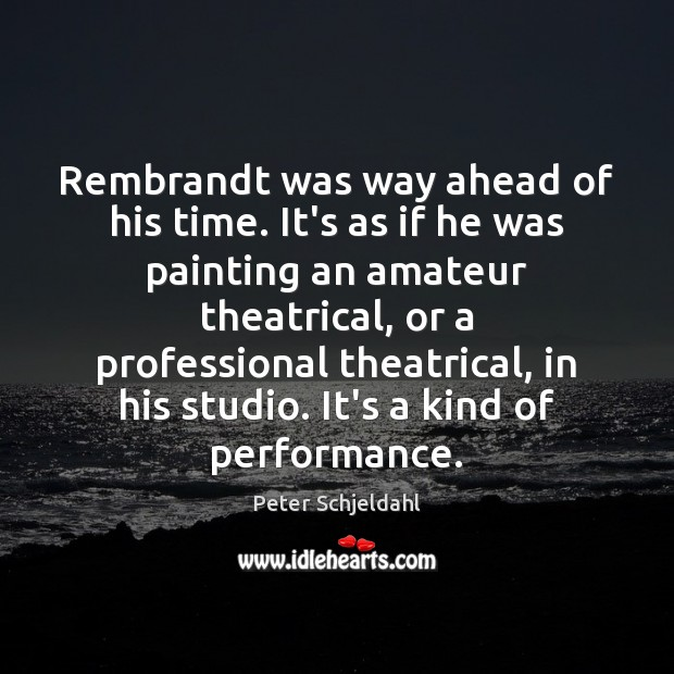 Rembrandt was way ahead of his time. It's as if he was Peter Schjeldahl Picture Quote
