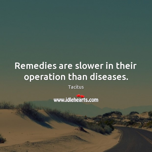 Tacitus Picture Quote image saying: Remedies are slower in their operation than diseases.