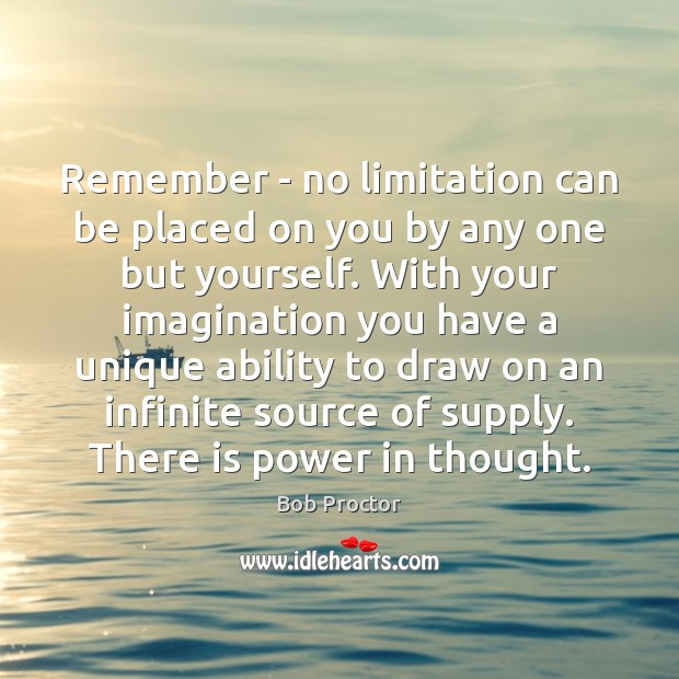 Remember – no limitation can be placed on you by any one Bob Proctor Picture Quote
