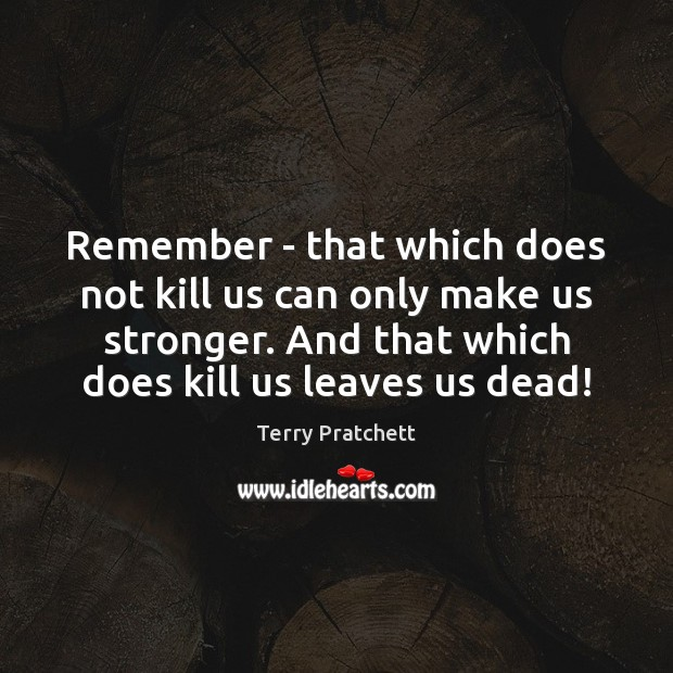 Image, Remember – that which does not kill us can only make us