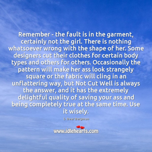 Remember – the fault is in the garment, certainly not the girl. Image