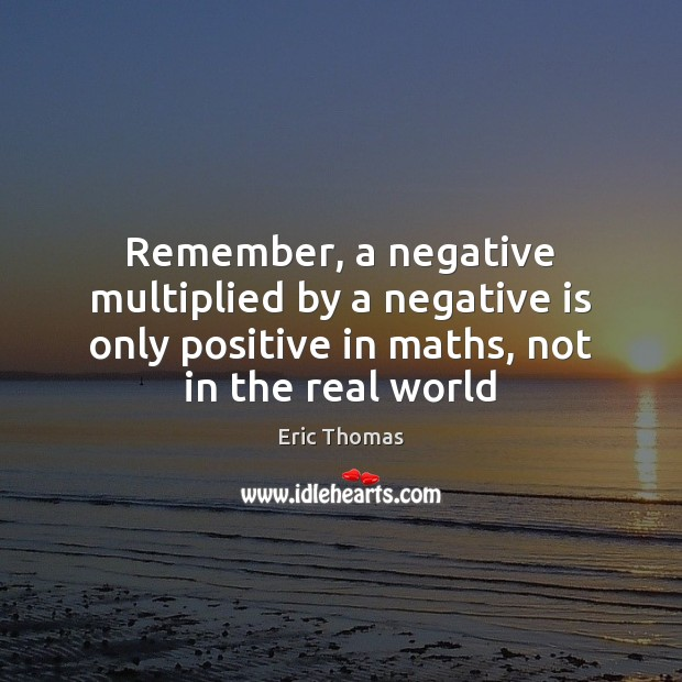 Image, Remember, a negative multiplied by a negative is only positive in maths,