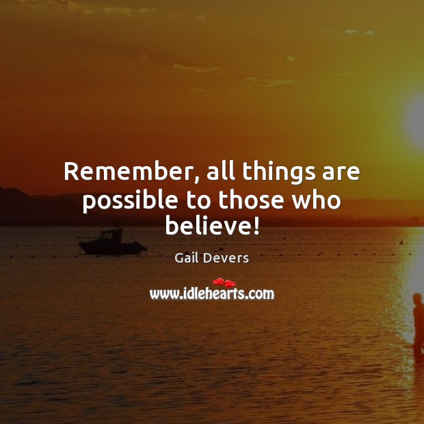 Remember, all things are possible to those who believe! Image