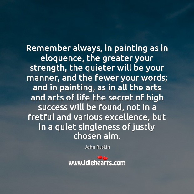 Remember always, in painting as in eloquence, the greater your strength, the John Ruskin Picture Quote