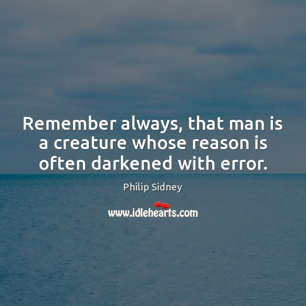 Remember always, that man is a creature whose reason is often darkened with error. Philip Sidney Picture Quote
