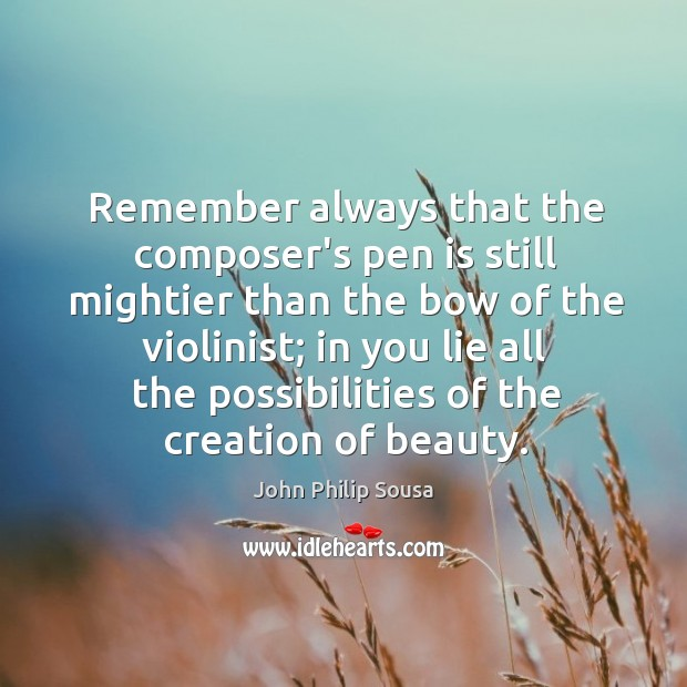 Remember always that the composer's pen is still mightier than the bow John Philip Sousa Picture Quote