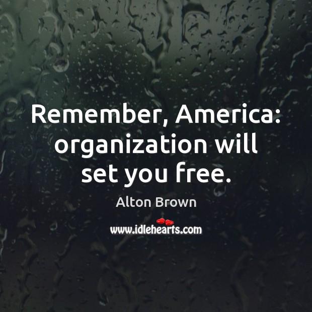 Remember, America: organization will set you free. Alton Brown Picture Quote