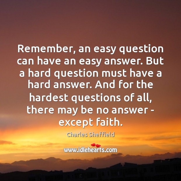 Remember, an easy question can have an easy answer. But a hard Image