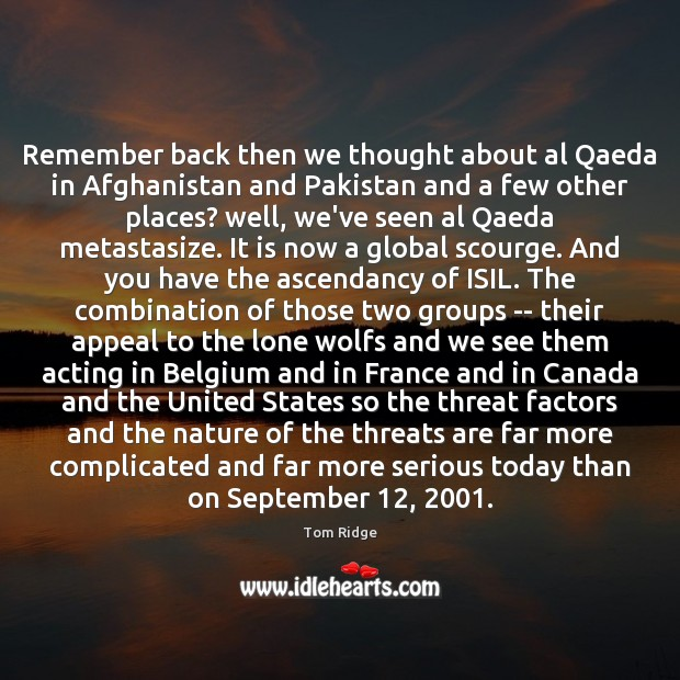 Tom Ridge Picture Quote image saying: Remember back then we thought about al Qaeda in Afghanistan and Pakistan