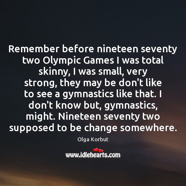Remember before nineteen seventy two Olympic Games I was total skinny, I Image