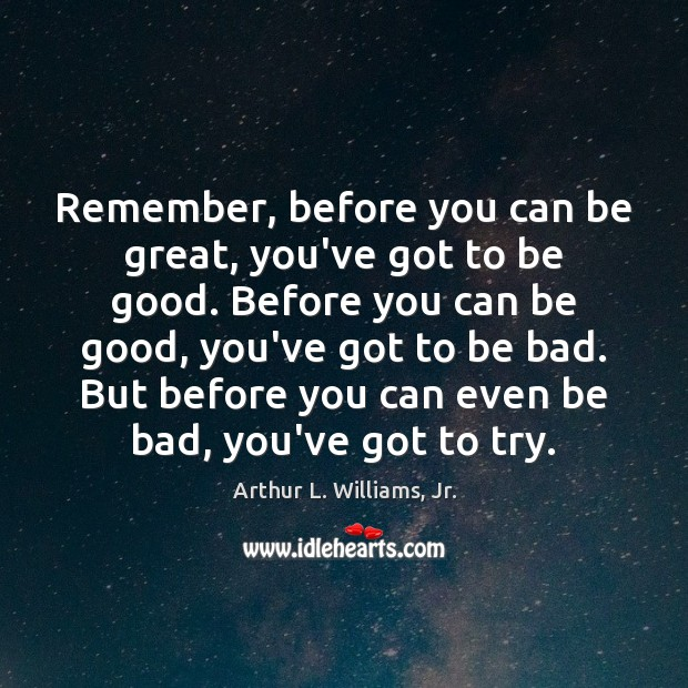 Image, Remember, before you can be great, you've got to be good. Before