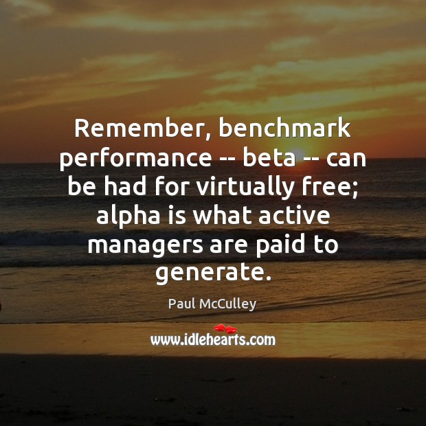 Remember, benchmark performance — beta — can be had for virtually free; Paul McCulley Picture Quote