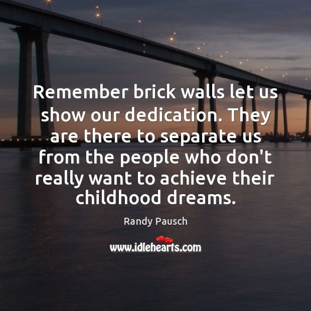 Remember brick walls let us show our dedication. They are there to Randy Pausch Picture Quote