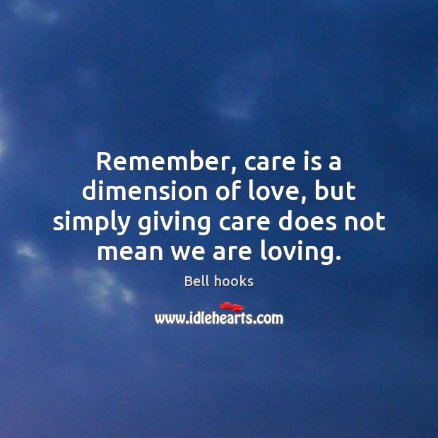 Remember, care is a dimension of love, but simply giving care does not mean we are loving. Image