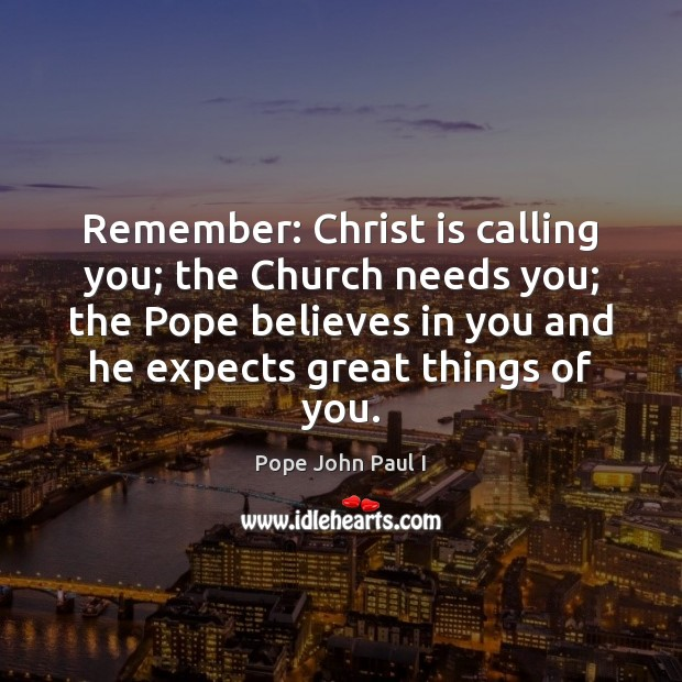 Remember: Christ is calling you; the Church needs you; the Pope believes Image