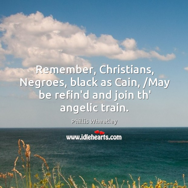 Remember, Christians, Negroes, black as Cain, /May be refin'd and join th' angelic train. Image