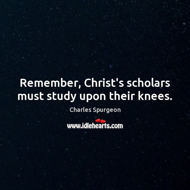 Remember, Christ's scholars must study upon their knees. Image