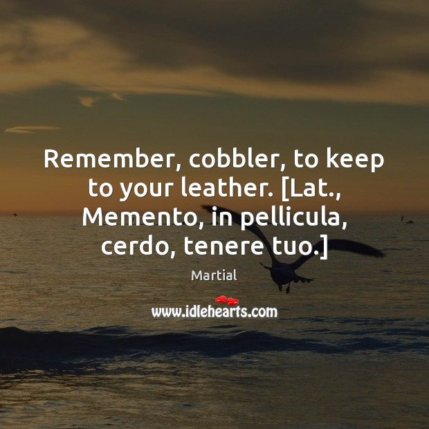 Remember, cobbler, to keep to your leather. [Lat., Memento, in pellicula, cerdo, Martial Picture Quote