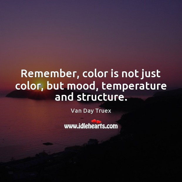 Remember, color is not just color, but mood, temperature and structure. Image