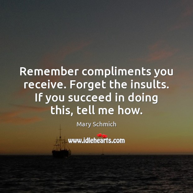 Remember compliments you receive. Forget the insults. If you succeed in doing Image