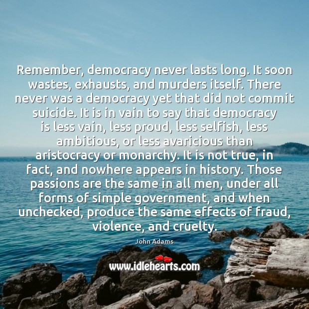 Image, Remember, democracy never lasts long. It soon wastes, exhausts, and murders itself.