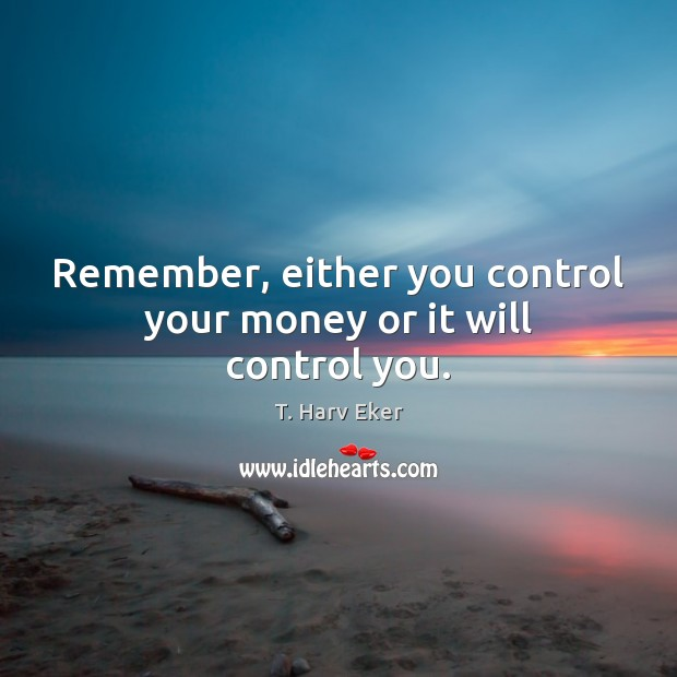 Image, Remember, either you control your money or it will control you.