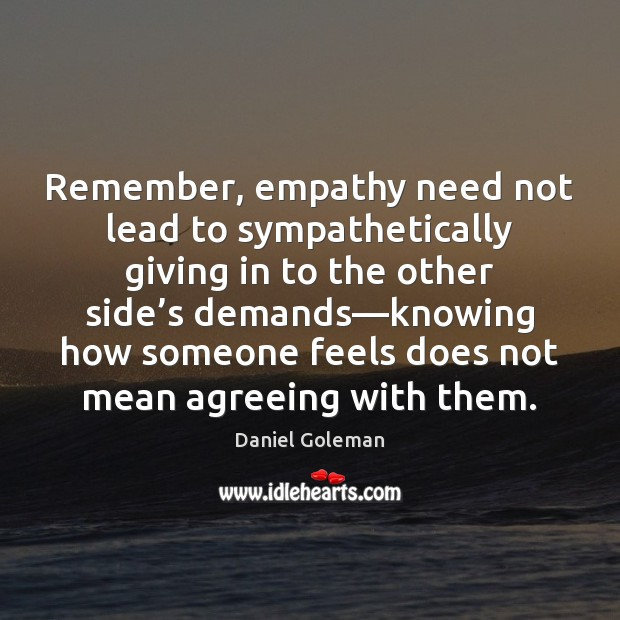 Remember, empathy need not lead to sympathetically giving in to the other Daniel Goleman Picture Quote