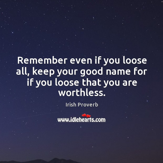Image, Remember even if you loose all, keep your good name for if you loose that you are worthless.