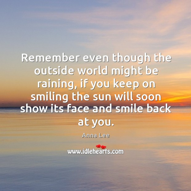 Image, Remember even though the outside world might be raining, if you keep on smiling the