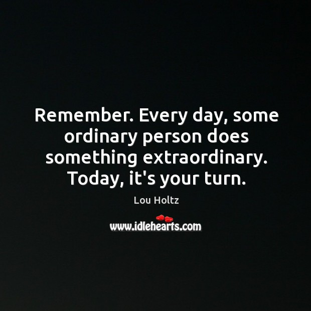 Remember. Every day, some ordinary person does something extraordinary. Today, it's your Image