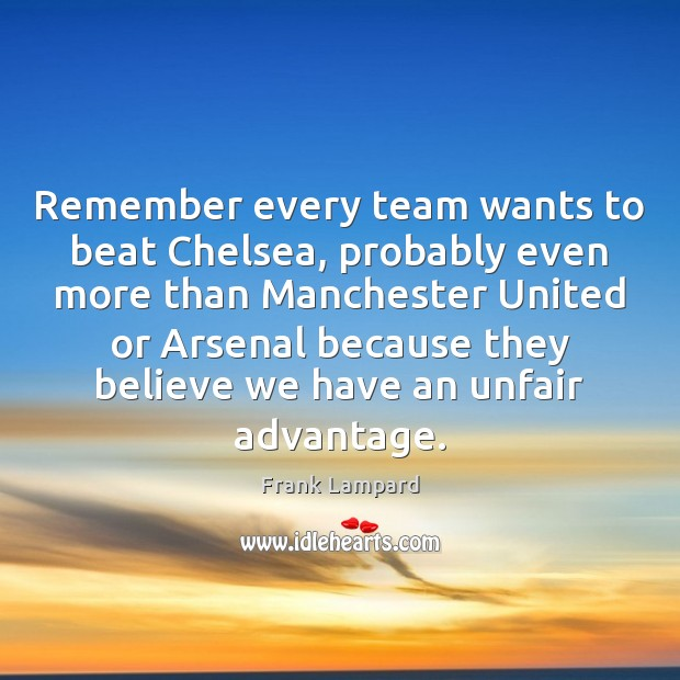 Remember every team wants to beat Chelsea, probably even more than Manchester Frank Lampard Picture Quote