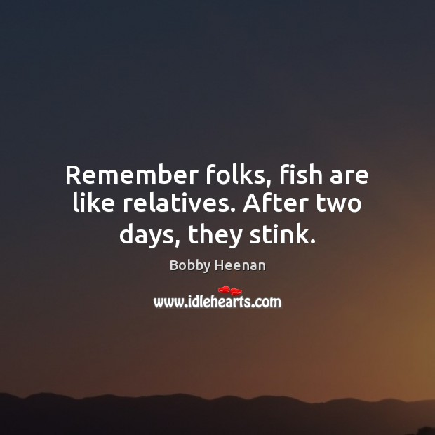 Image, Remember folks, fish are like relatives. After two days, they stink.