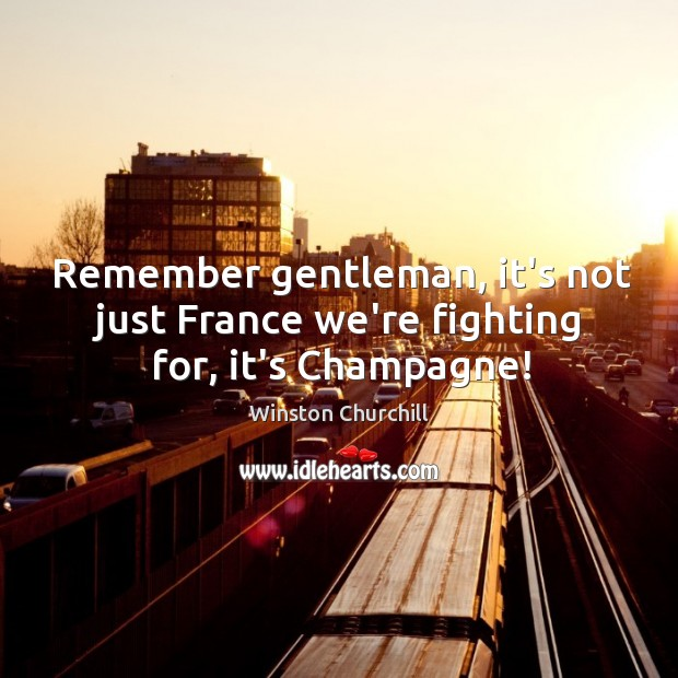 Image, Remember gentleman, it's not just France we're fighting for, it's Champagne!