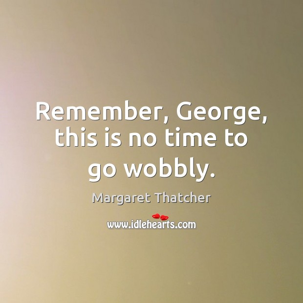 Remember, George, this is no time to go wobbly. Image