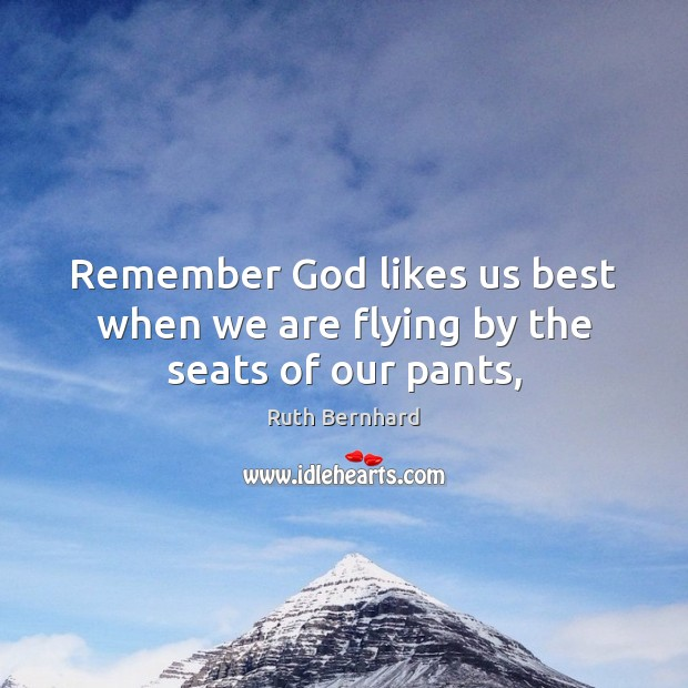 Remember God likes us best when we are flying by the seats of our pants, Image