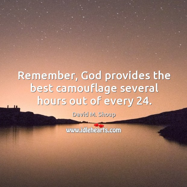 Remember, God provides the best camouflage several hours out of every 24. Image