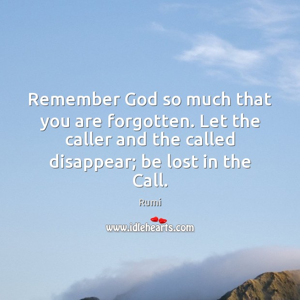 Remember God so much that you are forgotten. Let the caller and Image