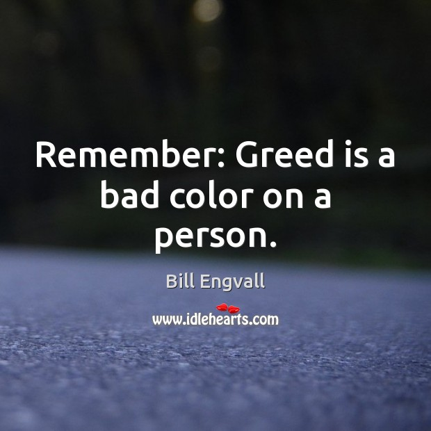 Image, Remember: Greed is a bad color on a person.