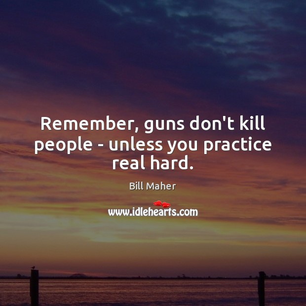 Remember, guns don't kill people – unless you practice real hard. Image