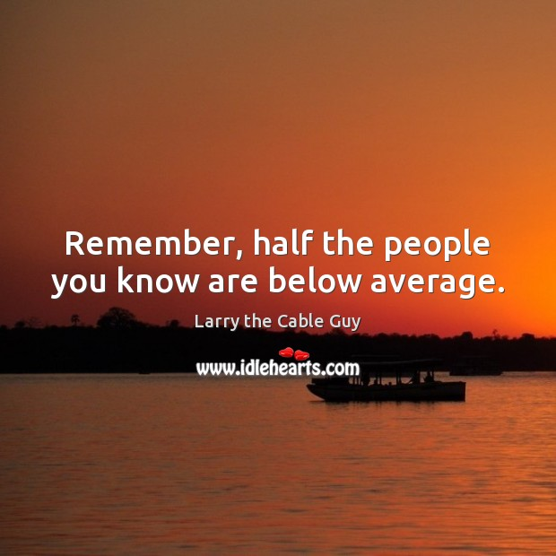 Remember, half the people you know are below average. Image