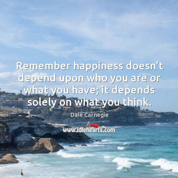 Image, Remember happiness doesn't depend upon who you are or what you have; it depends solely on what you think.
