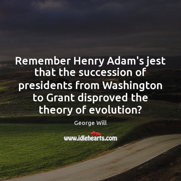 Image, Remember Henry Adam's jest that the succession of presidents from Washington to