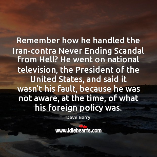 Remember how he handled the Iran-contra Never Ending Scandal from Hell? He Dave Barry Picture Quote
