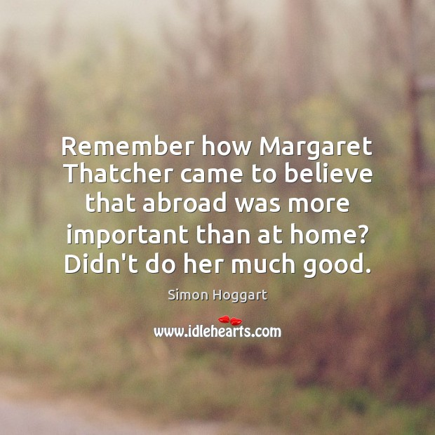 Remember how Margaret Thatcher came to believe that abroad was more important Simon Hoggart Picture Quote