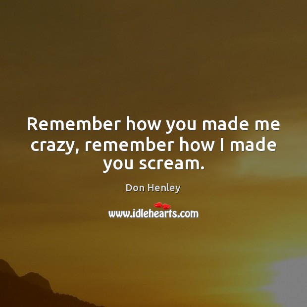Image, Remember how you made me crazy, remember how I made you scream.