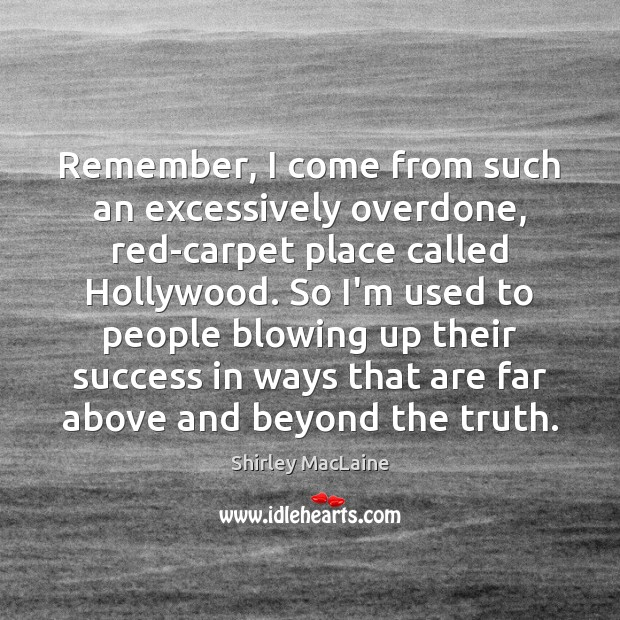 Remember, I come from such an excessively overdone, red-carpet place called Hollywood. Shirley MacLaine Picture Quote