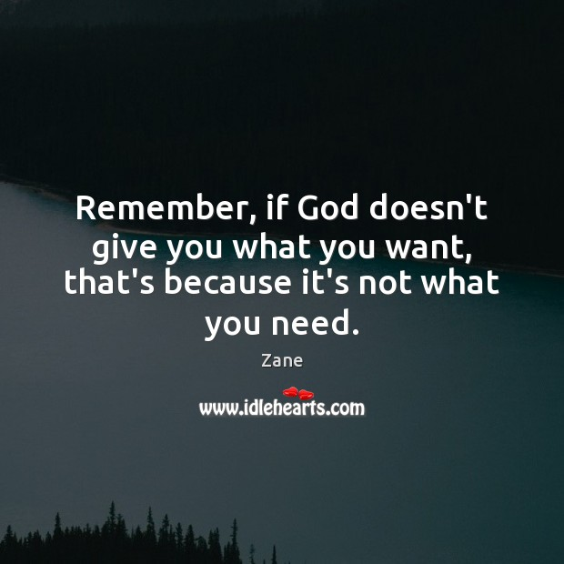 Remember, if God doesn't give you what you want, that's because it's not what you need. Image